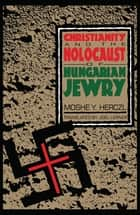 Christianity and the Holocaust of Hungarian Jewry ebook by Moshe Y. Herczl