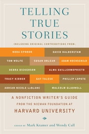 Telling True Stories - A Nonfiction Writers' Guide from the Nieman Foundation at Harvard University ebook by Mark Kramer, Wendy Call