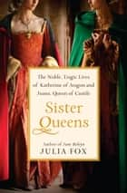 Sister Queens - The Noble, Tragic Lives of Katherine of Aragon and Juana, Queen of Castile ebook by Julia Fox