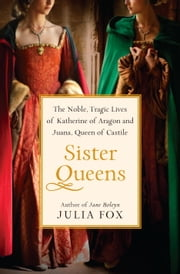 Sister Queens - The Noble, Tragic Lives of Katherine of Aragon and Juana, Queen of Castile ebook by Kobo.Web.Store.Products.Fields.ContributorFieldViewModel