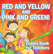 Red and Yellow and Pink and Green!: Colors Book for Toddlers - Early Learning Books K-12 ebook by Speedy Publishing LLC