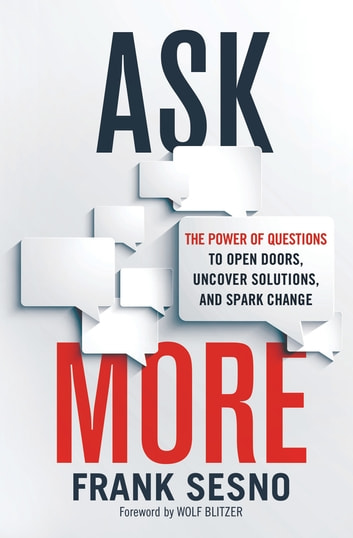 Ask More - The Power of Questions to Open Doors, Uncover Solutions, and Spark Change ebook by Frank Sesno