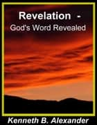 Revelation - God's Word Revealed ebook by Kenneth B. Alexander,Sherrie Mobley
