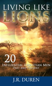 Living Like Lions - 20 Influential Christian Men Past and Present ebook by J. R. Duren
