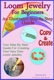 Loom Jewelry for Beginners: An Illustrated Step By Step Guide to Making Rainbow Loom Bracelets, Headbands, Key Chains,& More - The Home Life Series, #3 ebook by Melinda Rolf