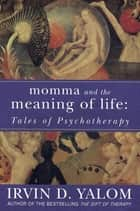 Momma And The Meaning Of Life - Tales of Psycho-therapy ebook by Irvin Yalom