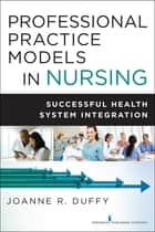 Professional Practice Models in Nursing - Successful Health System Integration ebook by Joanne R. Duffy, PhD, RN,...