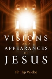 Visions and Appearances of Jesus ebook by Phillip H. Wiebe