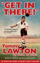 Get In There!: Tommy Lawton, My Friend, My Father ebook by Tom Lawton Junior,Barrie Williams