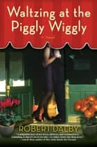 Waltzing at the Piggly Wiggly ebook by Robert Dalby