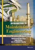 Introduction to Maintenance Engineering - Modelling, Optimization and Management ebook by Mohamed Ben-Daya, Uday Kumar, D. N. Prabhakar Murthy