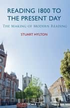 Reading 1800 to the Present Day - The Making of Modern Reading ebook by Stuart Hylton