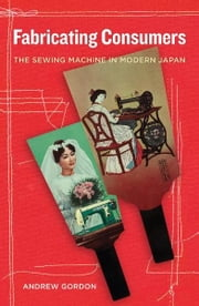 Fabricating Consumers - The Sewing Machine in Modern Japan ebook by Andrew Gordon