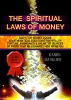 The Spiritual Laws of Money: God's Top Secret Codes and Mathematical Equations for Wealth, Fortune, Abundance and Unlimited Sources of Profit that Millionaires Hide from You ebook by Daniel Marques