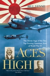 Aces High - The Heroic Saga of the Two Top-Scoring American Aces of World War II ebook by Bill Yenne