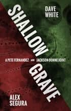 Shallow Grave - A Pete Fernandez/Jackson Donne Joint ebook by Alex Segura, Dave White