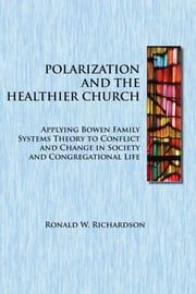 Polarization and the Healthier Church - Applying Bowen Family Systems Theory to Conflict and Change in Society ebook by Ronald W. Richardson