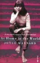 At Home In The World - A Life With J D Salinger ebook by Joyce Maynard