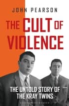The Cult of Violence ebook by John Pearson