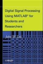 Digital Signal Processing Using MATLAB for Students and Researchers ebook by John W. Leis