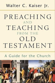Preaching and Teaching from the Old Testament - A Guide for the Church ebook by Walter C. Jr. Kaiser