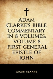 Adam Clarke's Bible Commentary in 8 Volumes: Volume 8, First General Epistle of John ebook by Adam Clarke