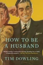 How to be a Husband ebook by Tim Dowling