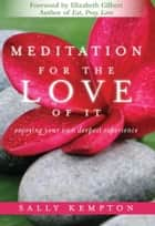 Meditation for the Love of It - Enjoying Your Own Deepest Experience ebook by Kempton Sally