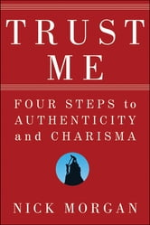 Trust Me - Four Steps to Authenticity and Charisma ebook by Nick Morgan