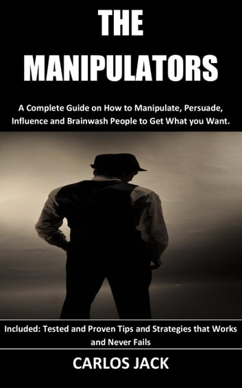The Manipulators - A Complete Guide on How to Manipulate, Persuade, Influence and Brainwash People to Get What you Want. Included: Tested and Proven Tips and Strategies that Works and Never Fails eBook by Carlos Jack