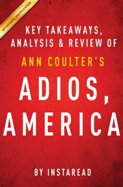 Adios, America by Ann Coulter | Key Takeaways, Analysis & Review - The Left's Plan to Turn Our Country into a Third World Hellhole ebook by Instaread