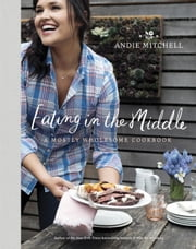 Eating in the Middle - A Mostly Wholesome Cookbook ebook by Andie Mitchell