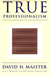 True Professionalism - The Courage to Care About Your People, Your Clients, and Your Career ebook by David H. Maister