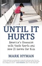 Until It Hurts - America's Obsession with Youth Sports and How It Harms Our Kids ebook by