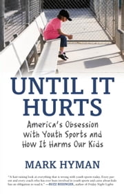 Until It Hurts - America's Obsession with Youth Sports and How It Harms Our Kids ebook by Mark Hyman