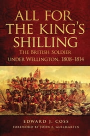 All for the King's Shilling - The British Soldier under Wellington, 1808–1814 ebook by Edward J. Coss,John F. Guilmartin