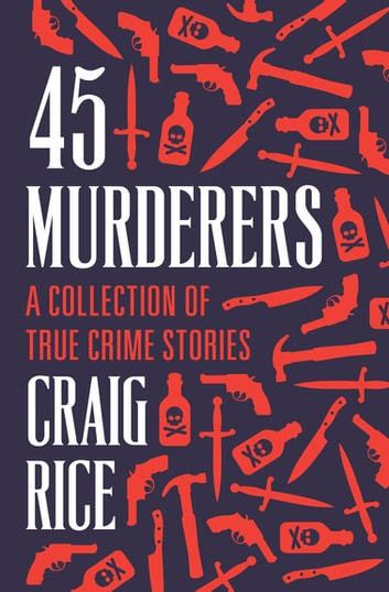 45 Murderers - A Collection of True Crime Stories ebook by Craig Rice