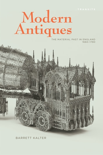 Modern Antiques - The Material Past in England, 1660–1780 ebook by Barrett Kalter