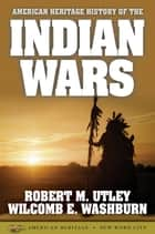 American Heritage History of the Indian Wars ebook by Robert M. Utley,Wilcomb E. Washburn