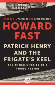 Patrick Henry and the Frigate's Keel - And Other Stories of a Young Nation ebook by Howard Fast