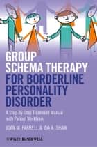 Group Schema Therapy for Borderline Personality Disorder - A Step-by-Step Treatment Manual with Patient Workbook ebook by Joan M. Farrell, Ida A. Shaw