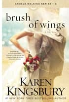 Brush of Wings - A Novel ebook by Karen Kingsbury