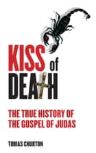 The Kiss of Death: The True History of The Gospel of Judas ebook by Tobias Churton
