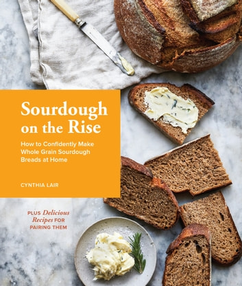 Sourdough on the Rise - How to Confidently Make Whole Grain Sourdough Breads at Home ebook by Cynthia Lair
