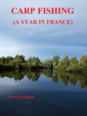 Carp Fishing (A Year In France) ebook by Steve Graham