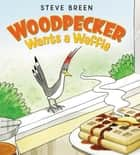 Woodpecker Wants a Waffle ebook by Steve Breen, Steve Breen