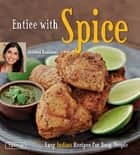 Entice With Spice - Easy Indian Recipes for Busy People ebook by Shubhra Ramineni, Masano Kawana