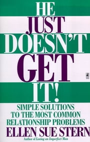 He Just Doesn't Get It - Simple Solutions to the Most Common Relationship Problems ebook by Ellen Sue Stern