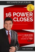 "16 Power Closes - How to Hear More of the Sweet Sound of ""YES"" ebook by Tom Hopkins"