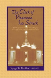 The Clock of Vipassana Has Struck: A Tribute to the Saintly Life and Legacy of a Lay Master of Vipassana Med ebook by Goenka, S. N.